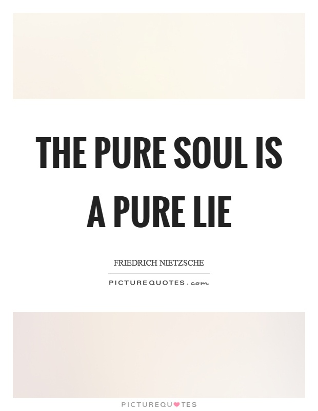 The pure soul is a pure lie Picture Quote #1