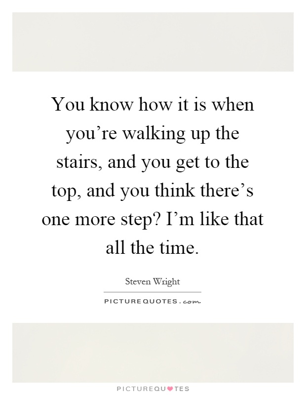 You know how it is when you're walking up the stairs, and you get to the top, and you think there's one more step? I'm like that all the time Picture Quote #1