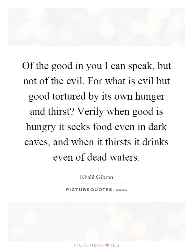 Of the good in you I can speak, but not of the evil. For what is evil but good tortured by its own hunger and thirst? Verily when good is hungry it seeks food even in dark caves, and when it thirsts it drinks even of dead waters Picture Quote #1