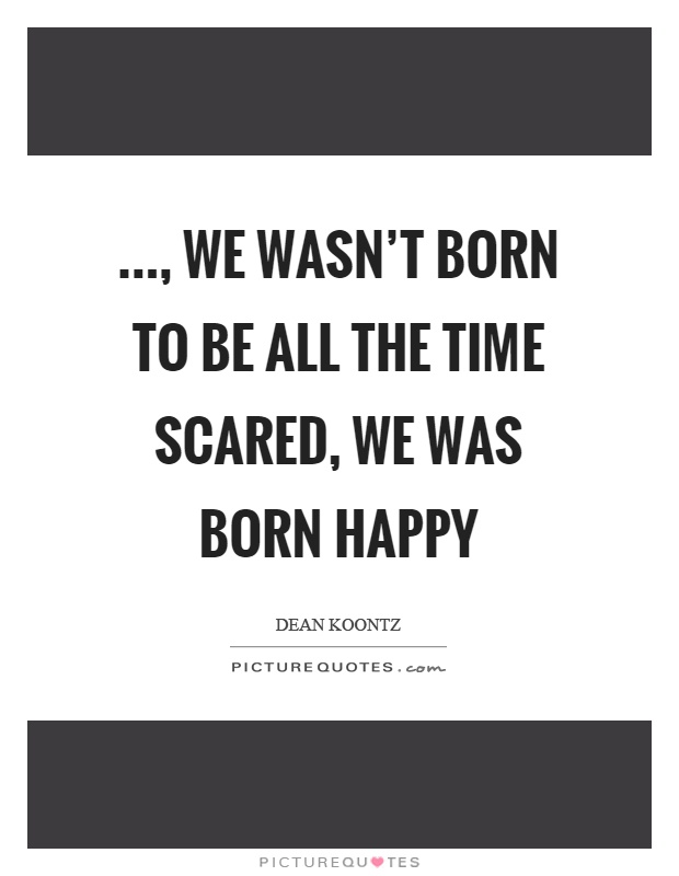 ..., we wasn't born to be all the time scared, we was born happy Picture Quote #1