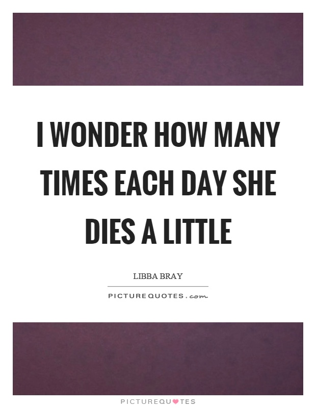 I wonder how many times each day she dies a little Picture Quote #1