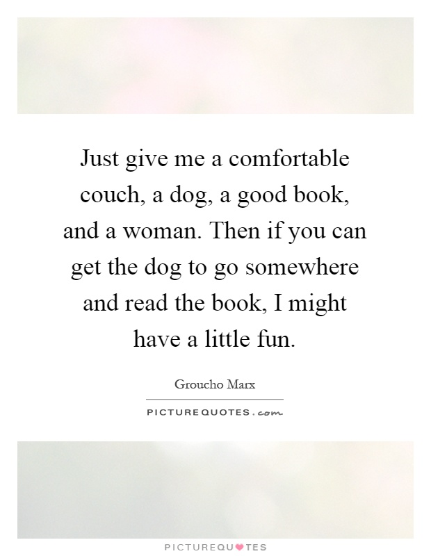 Just give me a comfortable couch, a dog, a good book, and a woman. Then if you can get the dog to go somewhere and read the book, I might have a little fun Picture Quote #1