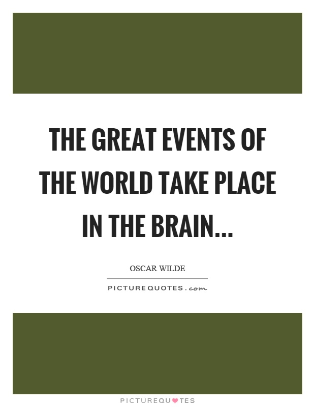 The great events of the world take place in the brain Picture Quote #1