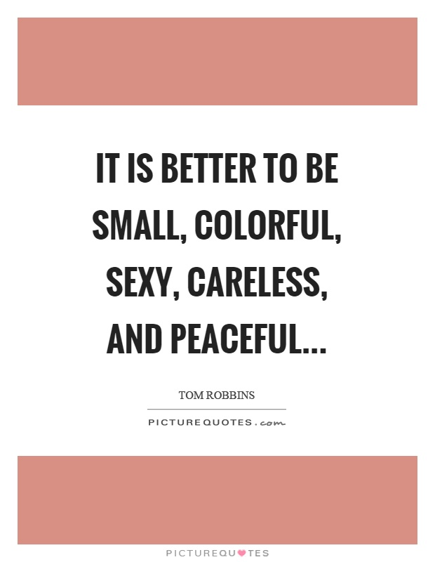 It is better to be small, colorful, sexy, careless, and peaceful Picture Quote #1