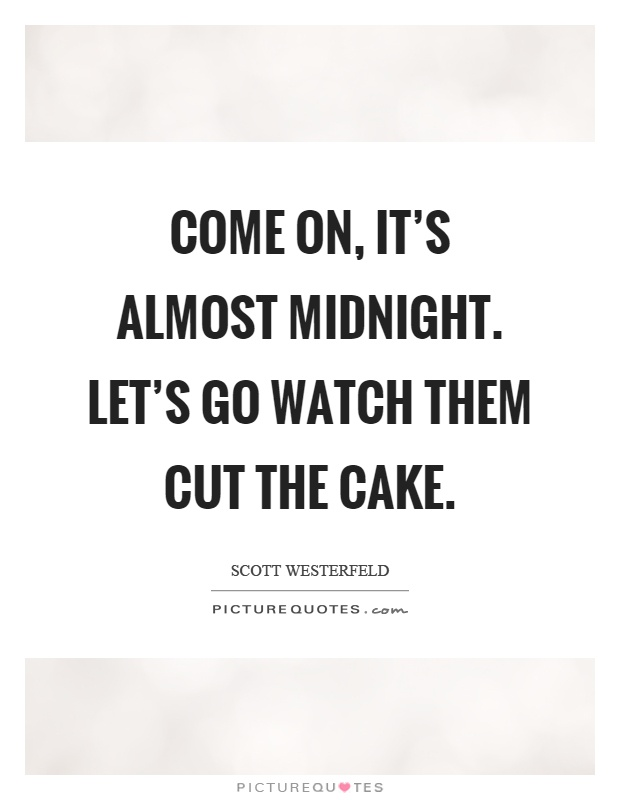 Come on, it's almost midnight. Let's go watch them cut the cake Picture Quote #1