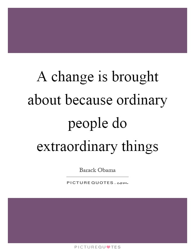 A change is brought about because ordinary people do extraordinary things Picture Quote #1
