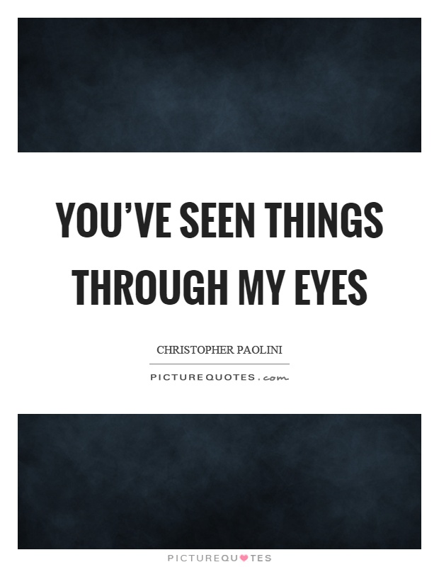 You've seen things through my eyes Picture Quote #1
