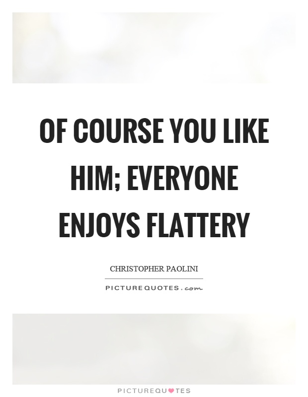 Of course you like him; everyone enjoys flattery Picture Quote #1