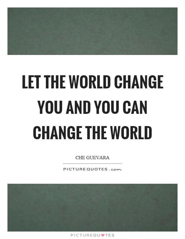 Let the world change you and you can change the world Picture Quote #1