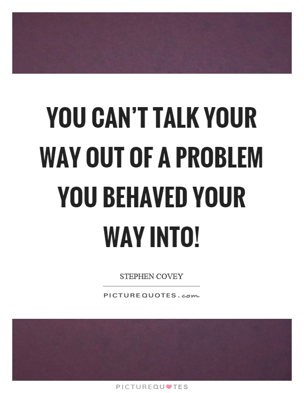 You can't talk your way out of a problem you behaved your way into! Picture Quote #1