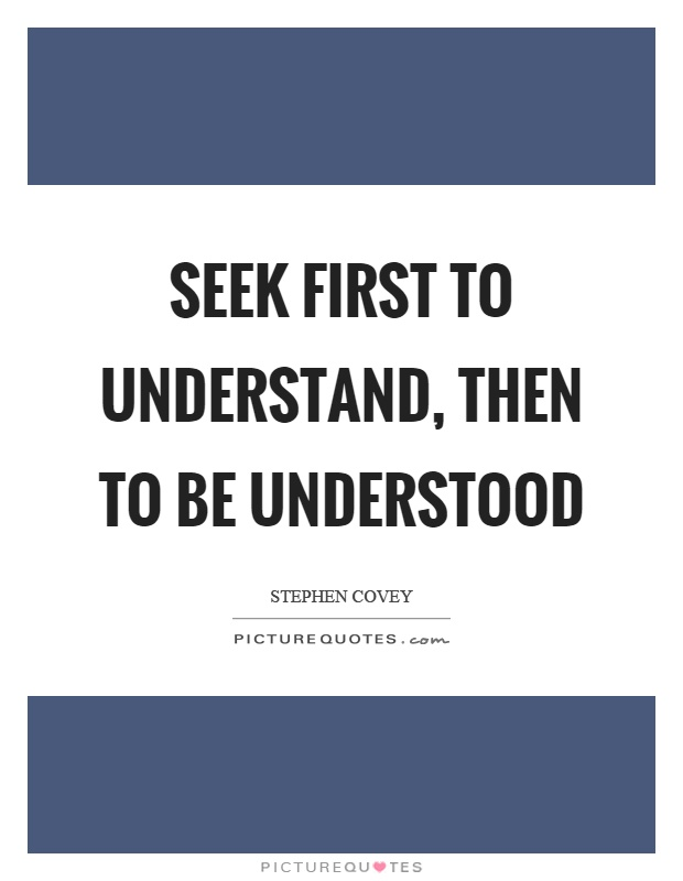 Seek first to understand, then to be understood Picture Quote #1