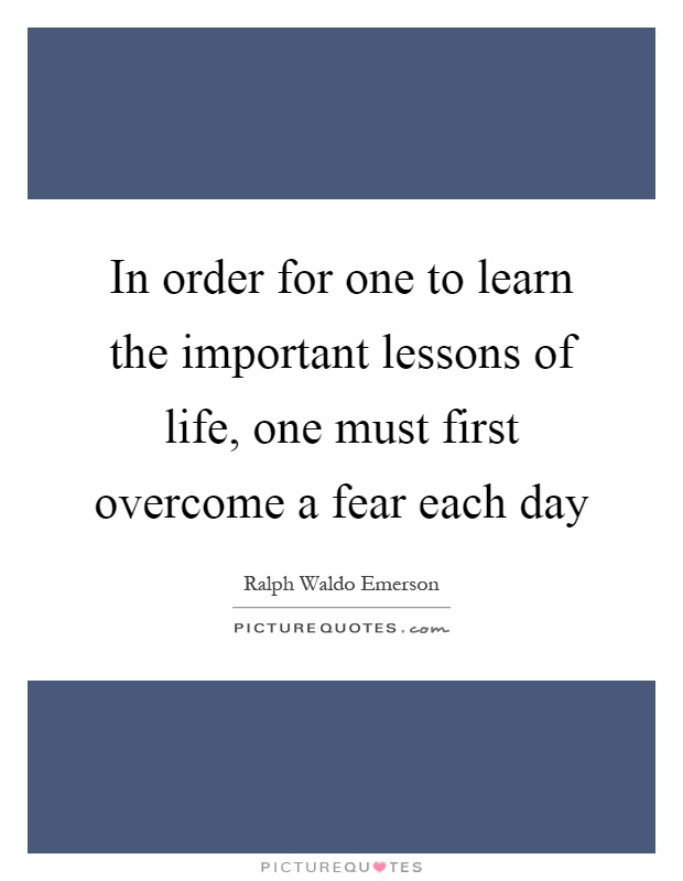 In order for one to learn the important lessons of life, one must first overcome a fear each day Picture Quote #1