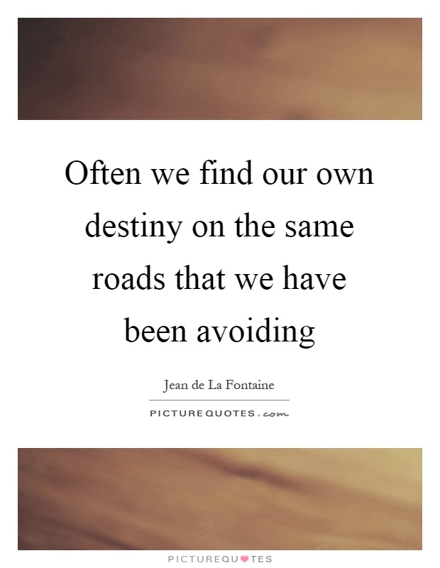 Often we find our own destiny on the same roads that we have been avoiding Picture Quote #1