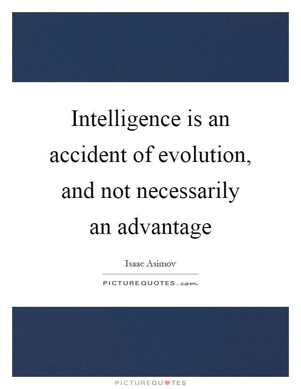 Intelligence is an accident of evolution, and not necessarily an advantage Picture Quote #1