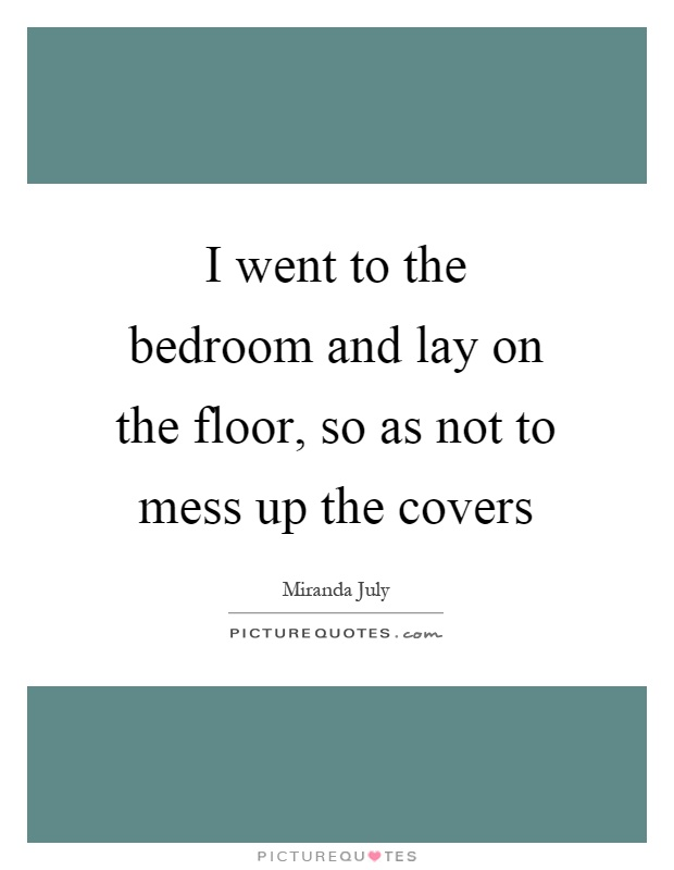 I went to the bedroom and lay on the floor so as not to for Bedroom floor lyrics