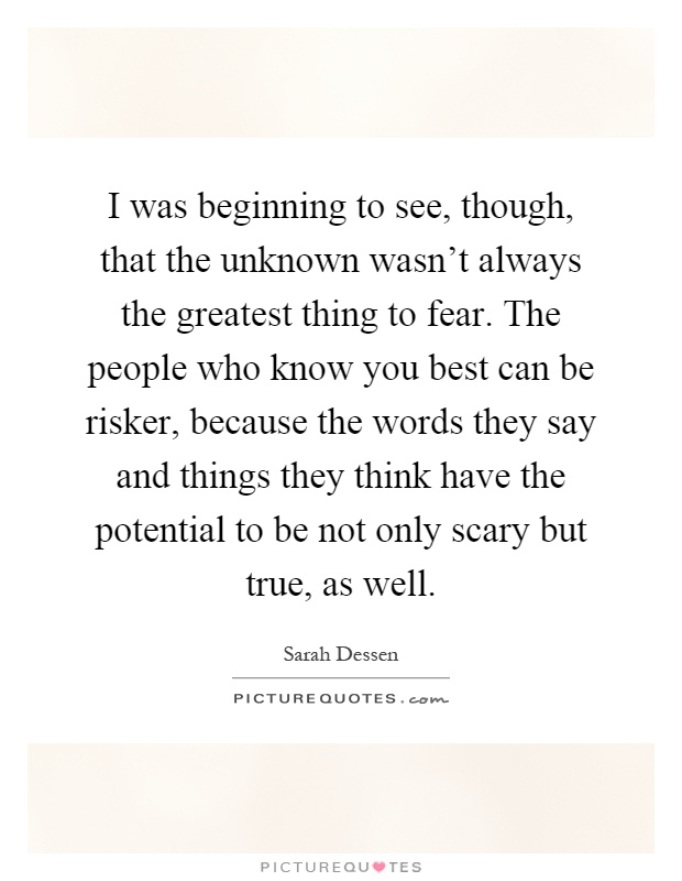 I was beginning to see, though, that the unknown wasn't always the greatest thing to fear. The people who know you best can be risker, because the words they say and things they think have the potential to be not only scary but true, as well Picture Quote #1