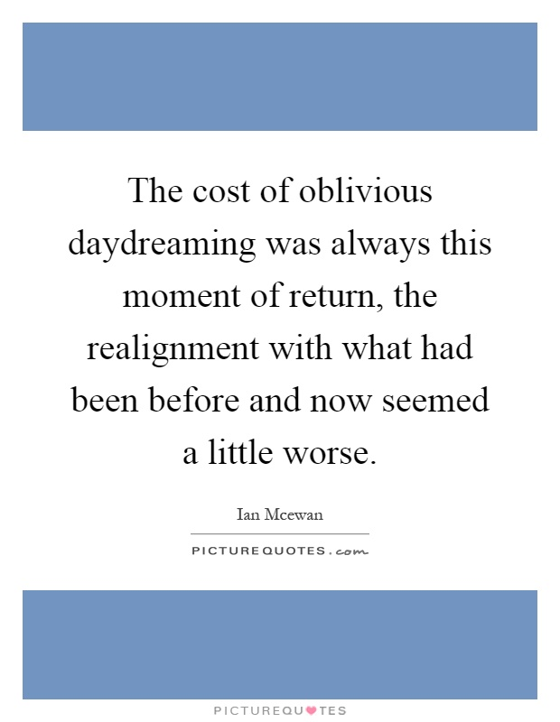 The cost of oblivious daydreaming was always this moment of return, the realignment with what had been before and now seemed a little worse Picture Quote #1