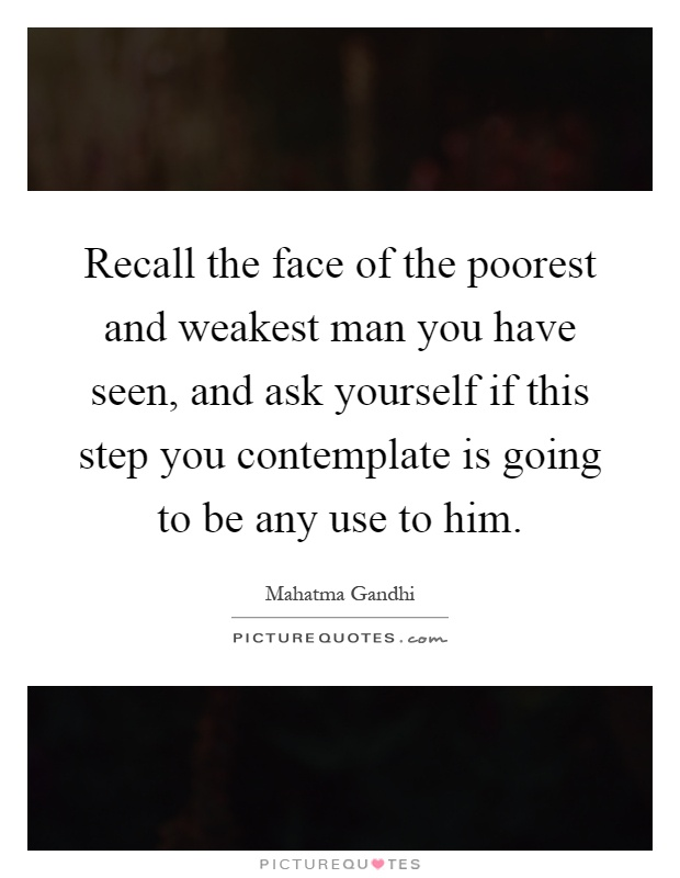Recall the face of the poorest and weakest man you have seen, and ask yourself if this step you contemplate is going to be any use to him Picture Quote #1