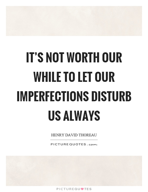 It's not worth our while to let our imperfections disturb us always Picture Quote #1