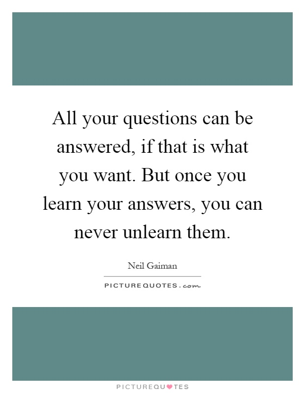 All your questions can be answered, if that is what you want. But once you learn your answers, you can never unlearn them Picture Quote #1