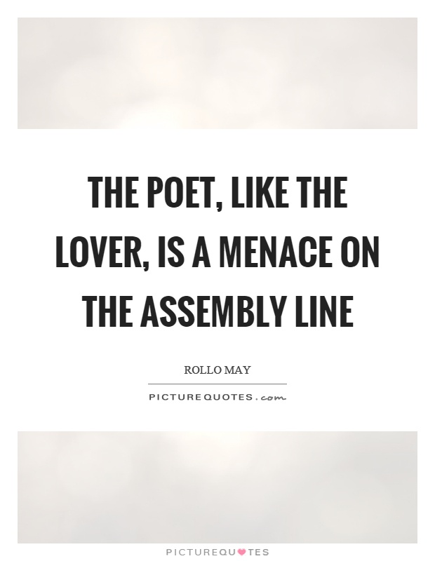 The poet, like the lover, is a menace on the assembly line Picture Quote #1