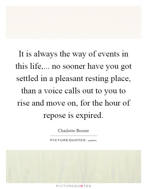 It is always the way of events in this life,... no sooner have you got settled in a pleasant resting place, than a voice calls out to you to rise and move on, for the hour of repose is expired Picture Quote #1