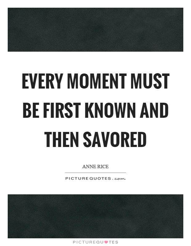 Every moment must be first known and then savored Picture Quote #1
