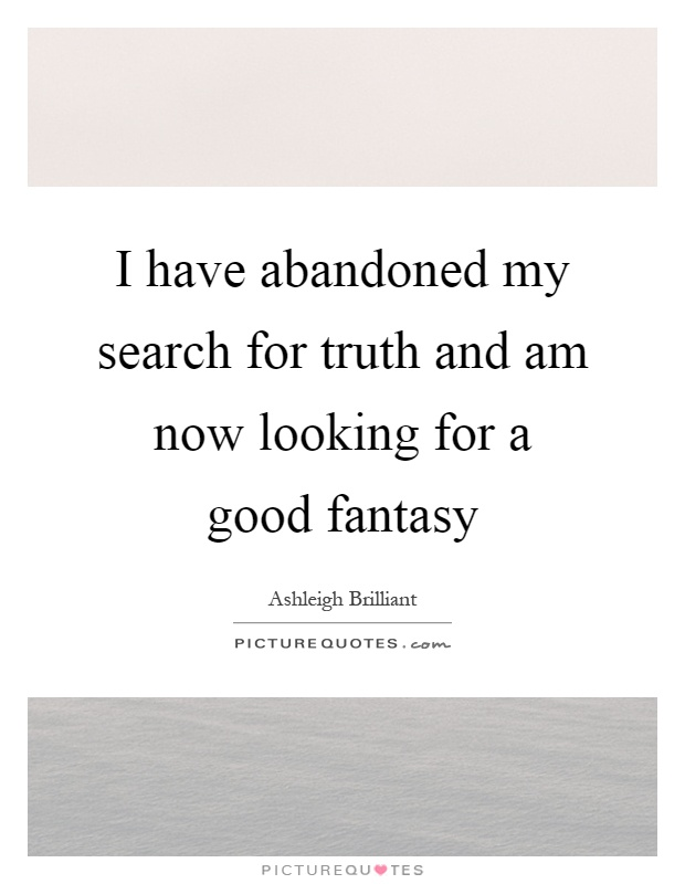 I have abandoned my search for truth and am now looking for a good fantasy Picture Quote #1
