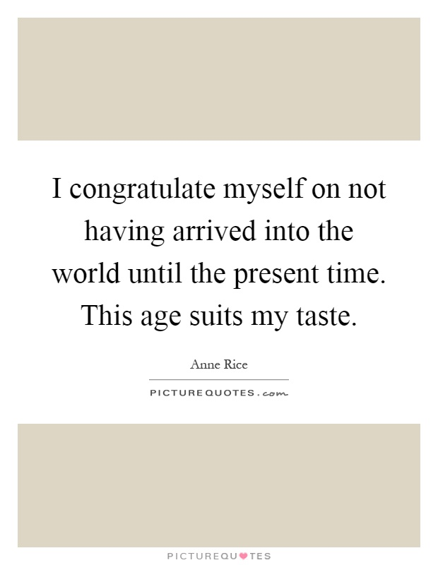 I congratulate myself on not having arrived into the world until the present time. This age suits my taste Picture Quote #1