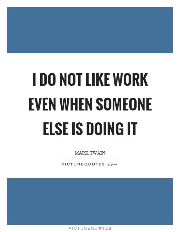 I do not like work even when someone else is doing it Picture Quote #1