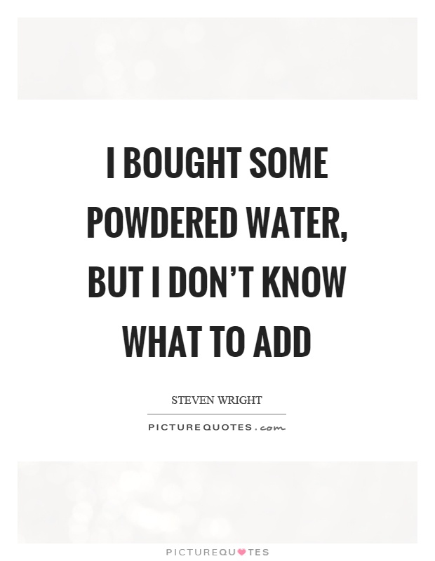 I bought some powdered water, but I don't know what to add Picture Quote #1