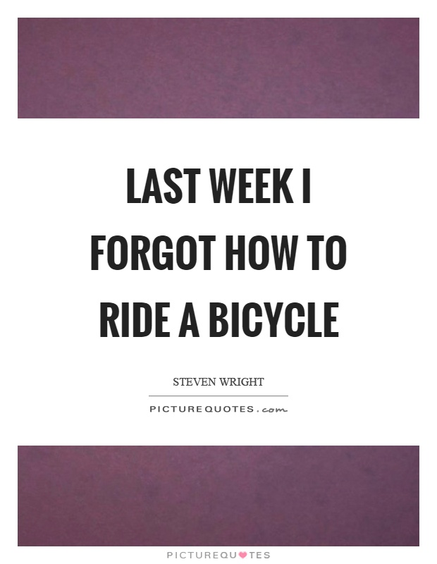 Last week I forgot how to ride a bicycle Picture Quote #1