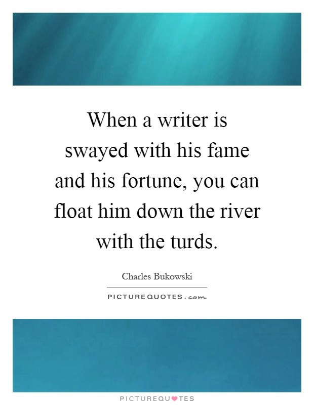 When a writer is swayed with his fame and his fortune, you can float him down the river with the turds Picture Quote #1