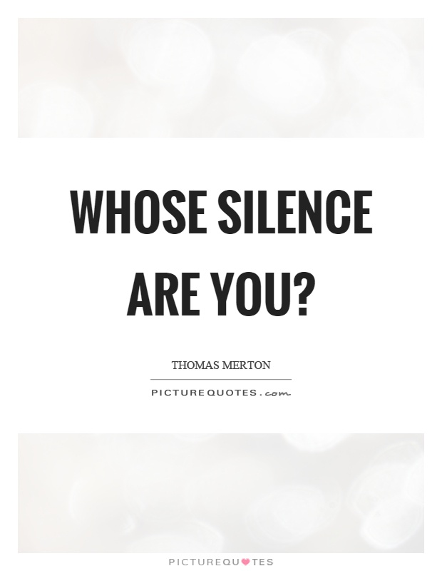 Whose silence are you? Picture Quote #1