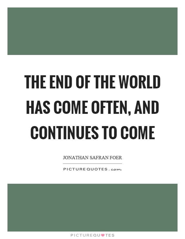 The end of the world has come often, and continues to come Picture Quote #1