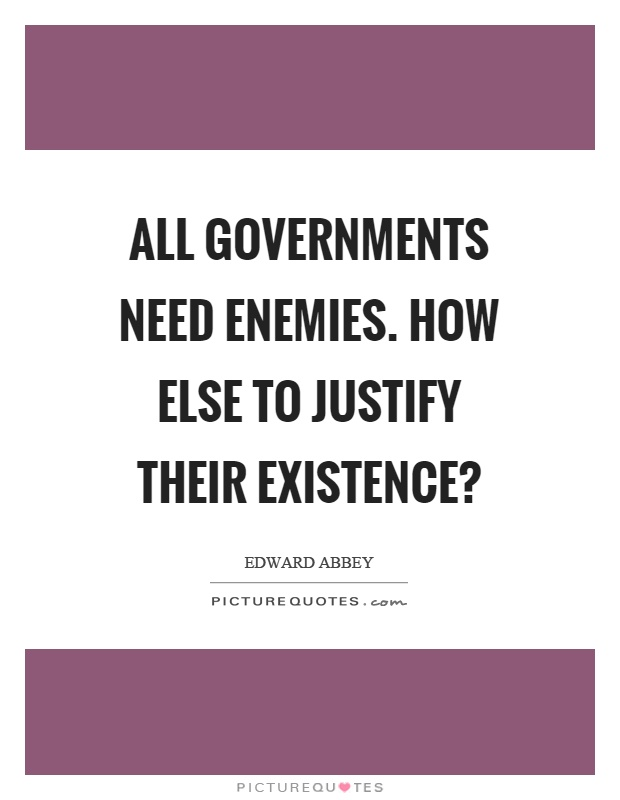 All governments need enemies. How else to justify their existence? Picture Quote #1