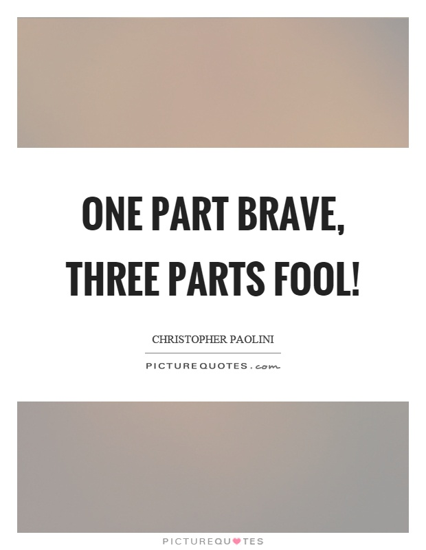 One part brave, three parts fool! Picture Quote #1