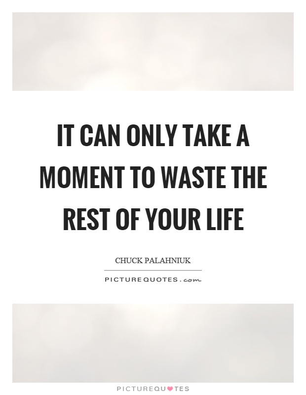 It can only take a moment to waste the rest of your life Picture Quote #1