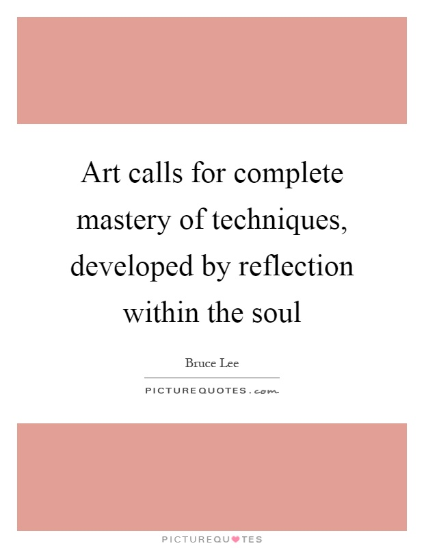 Art calls for complete mastery of techniques, developed by reflection within the soul Picture Quote #1