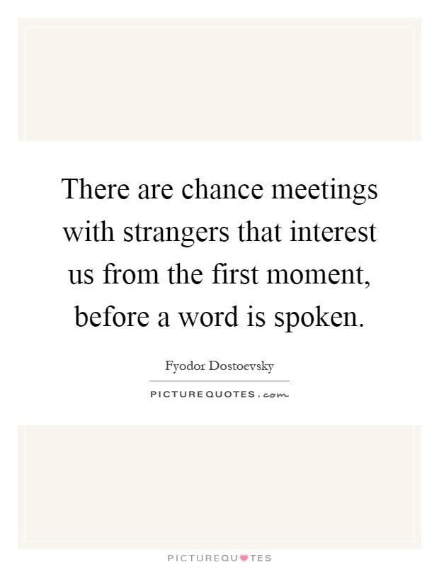 There are chance meetings with strangers that interest us from the first moment, before a word is spoken Picture Quote #1