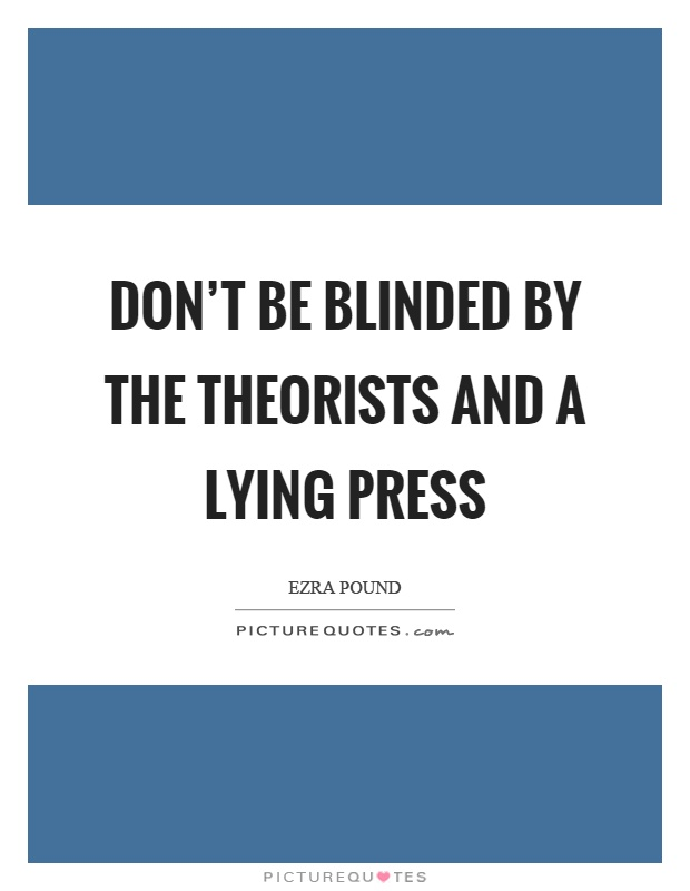 Don't be blinded by the theorists and a lying press Picture Quote #1