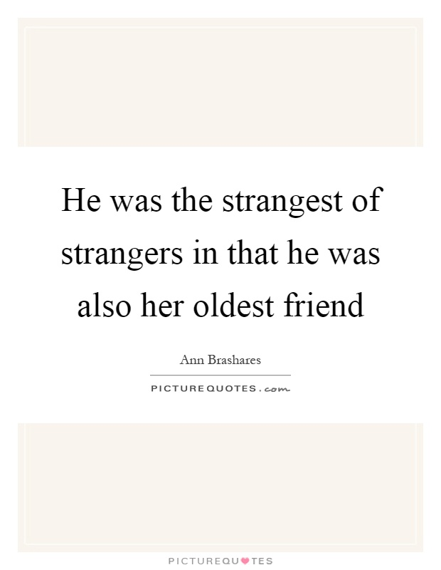 He was the strangest of strangers in that he was also her oldest friend Picture Quote #1