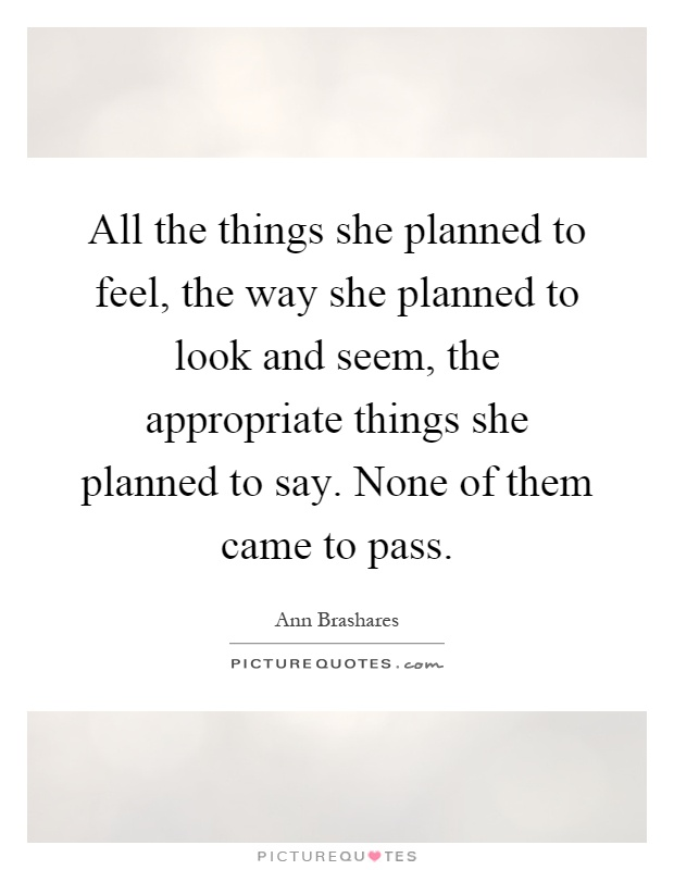 All the things she planned to feel, the way she planned to look and seem, the appropriate things she planned to say. None of them came to pass Picture Quote #1