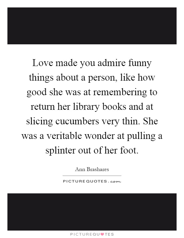 Love made you admire funny things about a person, like how good she was at remembering to return her library books and at slicing cucumbers very thin. She was a veritable wonder at pulling a splinter out of her foot Picture Quote #1