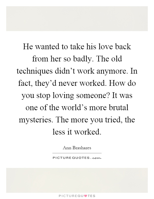 He wanted to take his love back from her so badly. The old techniques didn't work anymore. In fact, they'd never worked. How do you stop loving someone? It was one of the world's more brutal mysteries. The more you tried, the less it worked Picture Quote #1