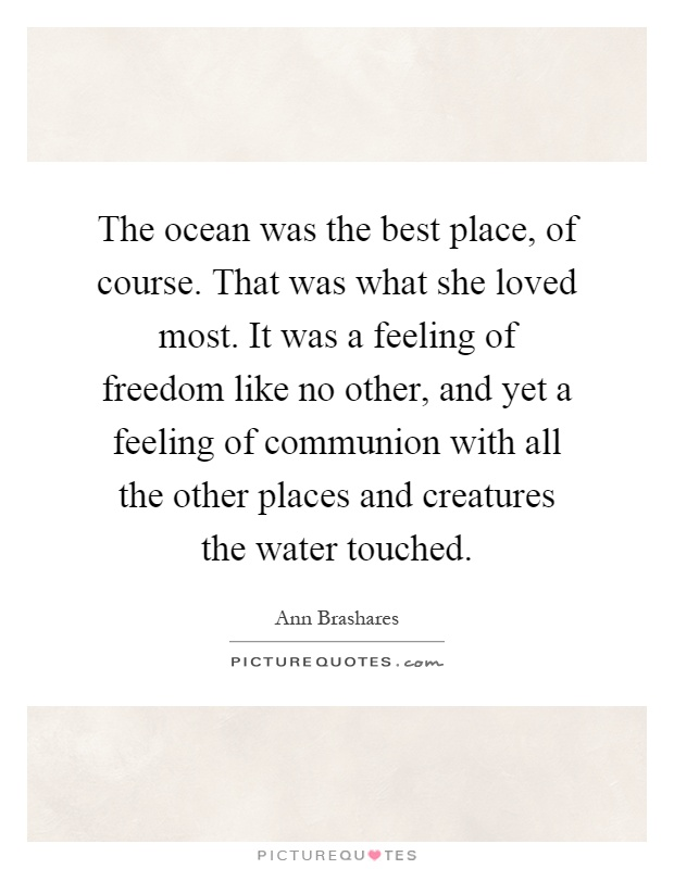 The ocean was the best place, of course. That was what she loved most. It was a feeling of freedom like no other, and yet a feeling of communion with all the other places and creatures the water touched Picture Quote #1
