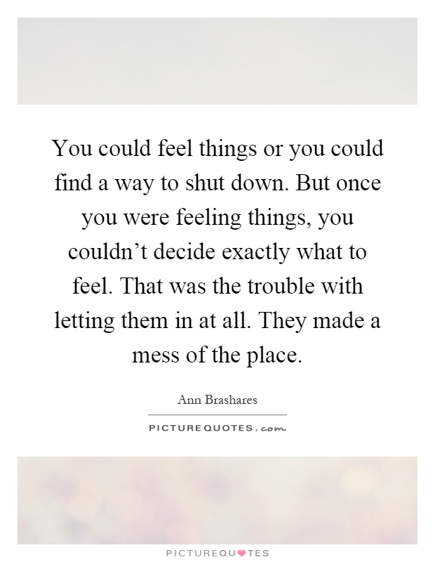 You could feel things or you could find a way to shut down. But once you were feeling things, you couldn't decide exactly what to feel. That was the trouble with letting them in at all. They made a mess of the place Picture Quote #1