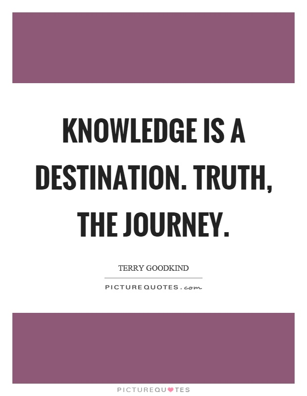 Knowledge is a destination. Truth, the journey Picture Quote #1