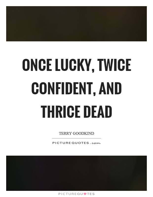 Once lucky, twice confident, and thrice dead Picture Quote #1