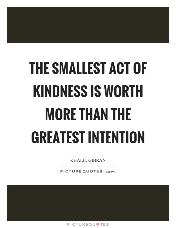 The smallest act of kindness is worth more than the greatest intention Picture Quote #1